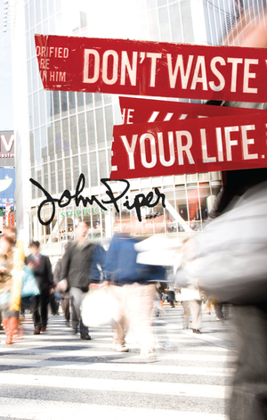 DON'T WASTE YOUR LIFE - Desiring God